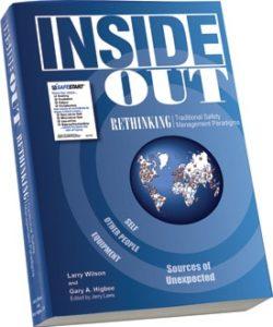 Inside Out, Rethinking Traditional Safety Management Paradigms, Larry Wilson, Gary A. Higbee, kultura bezpieczeństwa, kultura miejsca pracy, książka, książka na temat bezpieczeństwa, zmiana kultury, światowej klasy poziom bezpieczeństwa, książka na temat zarządzania bezpieczeństwem, nowe spojrzenie na bezpieczeństwo, SafeStart, SafeStart International, przyzwyczajenia związane z bezpieczeństwem, bezpieczeństwo pracy, BHP, poprawa kultury bezpieczeństwa, zwiększać świadomość bezpieczeństwa, ograniczyć liczbę ludzkich błędów, ograniczyć liczbę urazów, ograniczenie liczby urazów, ograniczyć liczbę wypadków, polepszyć wyniki firmy, zapobiegać krytycznym błędom, wdrożyć pozytywne zmiany w kulturze firmy, promować zaangażowanie pracowników, zwiększać zaangażowanie pracowników, bezpieczeństwo 24/7, bezpieczeństwo przez cały czas, bycie bezpiecznym 24/7, bezpieczne wzorce zachowań, nauka bezpiecznych zachowań, uzyskiwać uniwersalne umiejętności związane z dbaniem o bezpieczeństwo, umiejętności w zakresie bezpieczeństwa dla rodzin, umiejętności w zakresie bezpieczeństwa dla dzieci, szkolenia w zakresie bezpieczeństwa dla dzieci, umiejętności w zakresie bezpieczeństwa dla wszystkich, szkolenia w zakresie bezpieczeństwa dla pracowników, bezpieczeństwo w całej firmie, zwiększać wydajność operacyjną, polepszać jakość, przyzwyczajenia związane z bezpieczeństwem, zachowania związane z bezpieczeństwem, wzorce ryzyka, zapewniać wysoką wydajność, stany krytyczne, krytyczne decyzje, błędy krytyczne, co jest przyczyną urazów, jak zapobiegać urazom, jak zapobiegać wypadkom